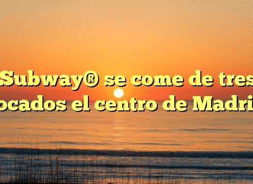 Subway® se come de tres bocados el centro de Madrid