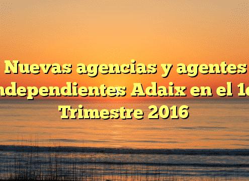 Nuevas agencias y agentes independientes Adaix en el 1er Trimestre 2016