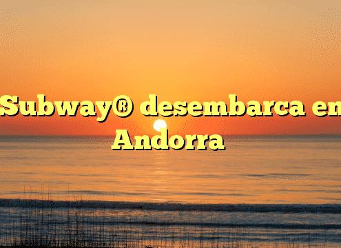 Subway® desembarca en Andorra