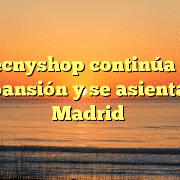 Tecnyshop continúa su expansión y se asienta en Madrid