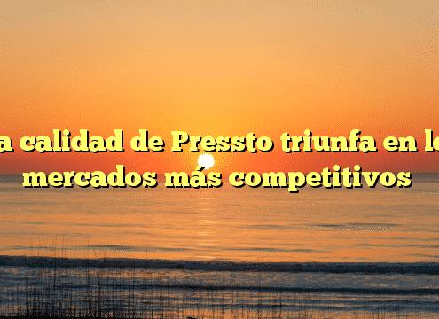La calidad de Pressto triunfa en los mercados más competitivos