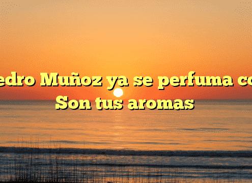 Pedro Muñoz ya se perfuma con Son tus aromas