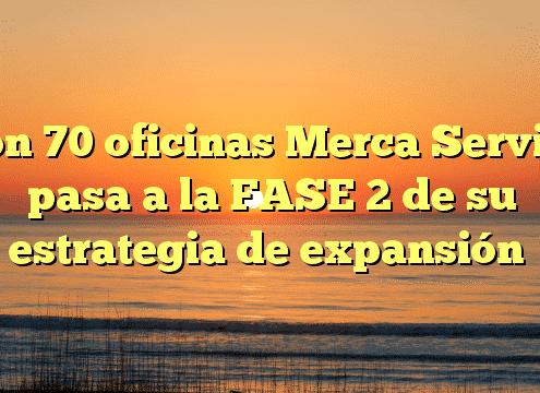 Con 70 oficinas Merca Service pasa a la FASE 2 de su estrategia de expansión