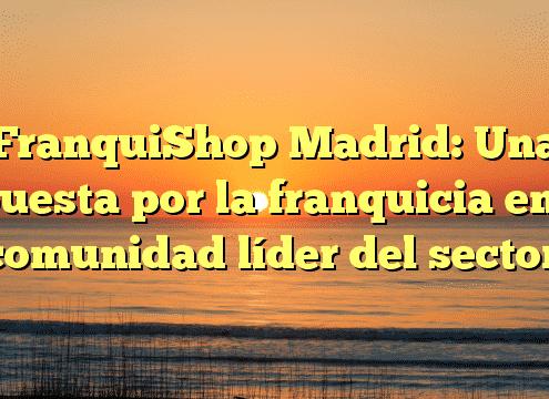 FranquiShop Madrid: Una apuesta por la franquicia en la comunidad líder del sector