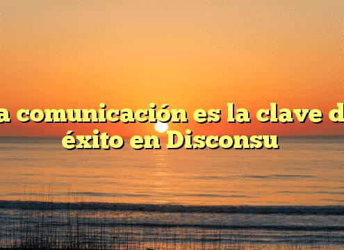 La comunicación es la clave del éxito en Disconsu
