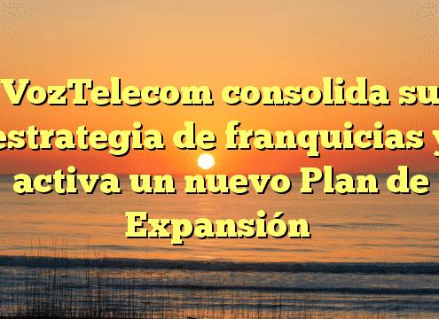 VozTelecom consolida su estrategia de franquicias y activa un nuevo Plan de Expansión