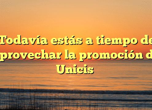 Todavía estás a tiempo de aprovechar la promoción de Unicis