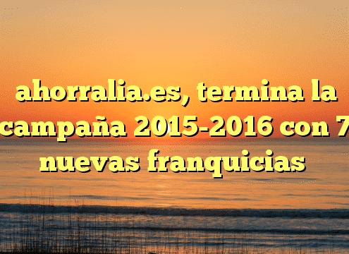 ahorralia.es, termina la campaña 2015-2016 con 7 nuevas franquicias